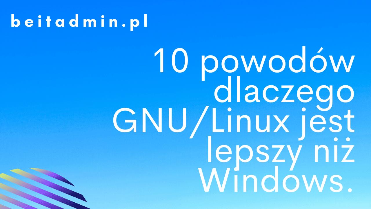 10 powodów dlaczego GNU/Linux jest lepszy niż Windows