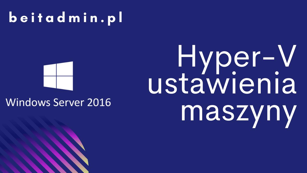 Windows Server 2016 ustawienia maszyny Hyper-V