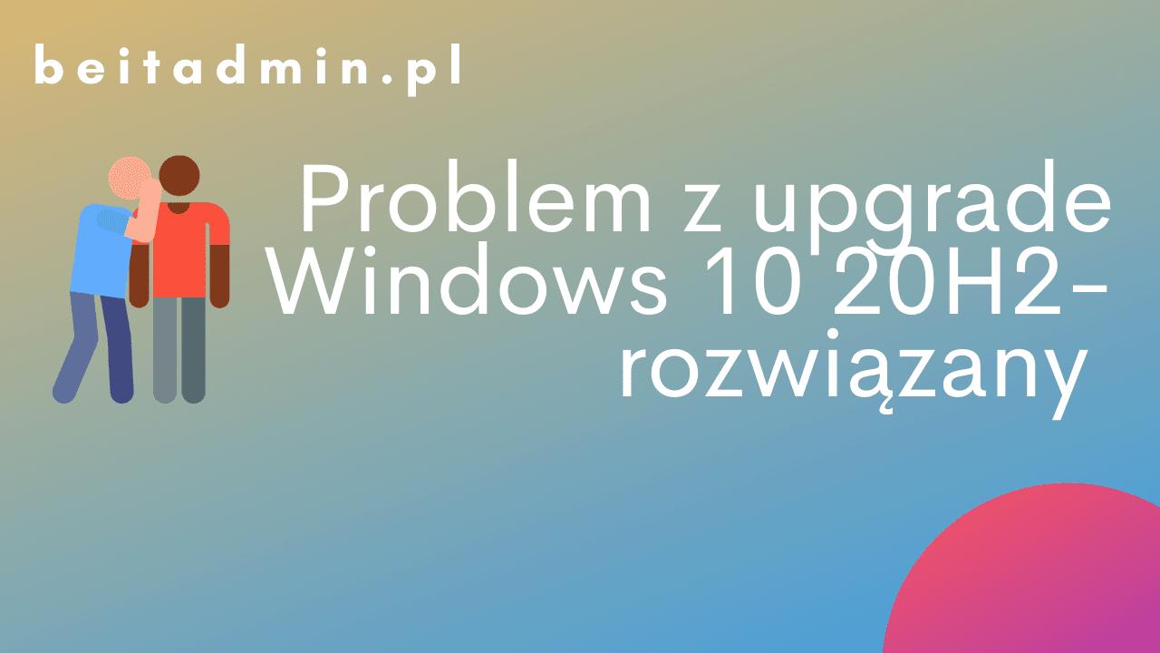 Problem z Upgrade do 20H2 rozwiązany